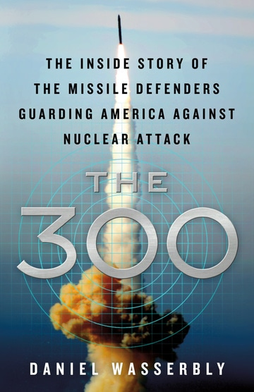 The 300: The Inside Story of the Missile Defenders Guarding America Against Nuclear Attack