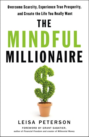 The Mindful Millionaire: Overcome Scarcity, Experience True Prosperity, and Create the Life You Really Want