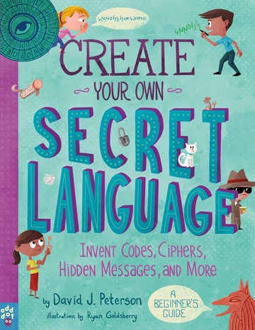 Create Your Own Secret Language: Invent Codes, Ciphers, Hidden Messages, and More