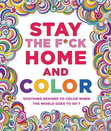 Stay the F*ck Home and Color: Stress-Relieving Designs to Color When the World Goes to Sh*t