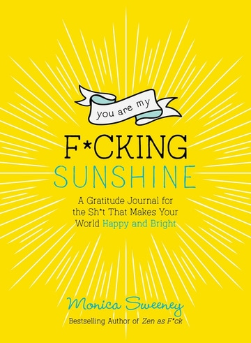 You Are My F*cking Sunshine: A Gratitude Journal for the Sh*t That Makes Your World Happy and Bright